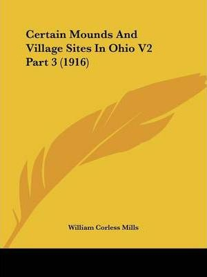 Certain Mounds and Village Sites in Ohio V2 Part 3 (1916)