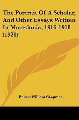 The Portrait of a Scholar, and Other Essays Written in Macedonia, 1916-1918 (1920)