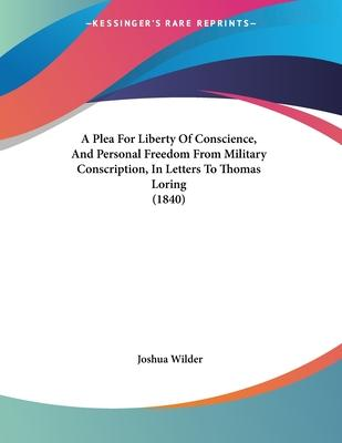 A Plea for Liberty of Conscience, and Personal Freedom from Military Conscription, in Letters to Thomas Loring (1840)