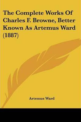 The Complete Works of Charles F. Browne, Better Known as Artemus Ward (1887)