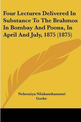 Four Lectures Delivered in Substance to the Brahmos in Bombay and Poona, in April and July, 1875 (1875)