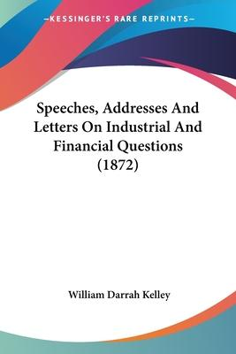 Speeches, Addresses and Letters on Industrial and Financial Questions (1872)