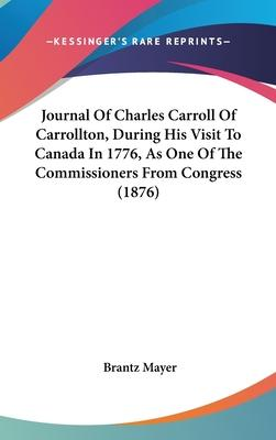 Journal of Charles Carroll of Carrollton, During His Visit to Canada in 1776, as One of the Commissioners from Congress (1876)