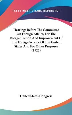 Hearings Before the Committee on Foreign Affairs, for the Reorganization and Improvement of the Foreign Service of the United States and for Other Purposes (1922)