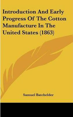 Introduction And Early Progress Of The Cotton Manufacture In The United States (1863)