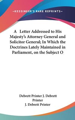 A Letter Addressed to His Majesty's Attorney General and Solicitor General; In Which the Doctrines Lately Maintained in Parliament, on the Subject O