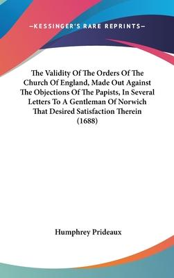The Validity of the Orders of the Church of England, Made Out Against the Objections of the Papists, in Several Letters to a Gentleman of Norwich That Desired Satisfaction Therein (1688)