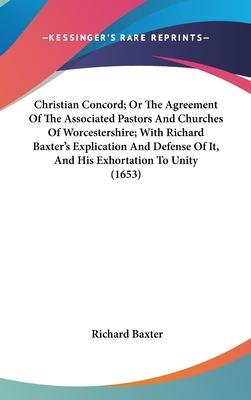 Christian Concord; Or the Agreement of the Associated Pastors and Churches of Worcestershire; With Richard Baxter's Explication and Defense of It, and His Exhortation to Unity (1653)