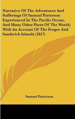 Narrative of the Adventures and Sufferings of Samuel Patterson Experienced in the Pacific Ocean, and Many Other Parts of the World; With an Account of the Feegee and Sandwich Islands (1817)