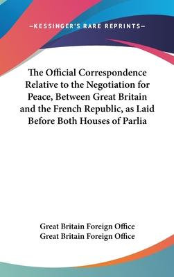The Official Correspondence Relative to the Negotiation for Peace, Between Great Britain and the French Republic, as Laid Before Both Houses of Parlia