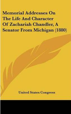 Memorial Addresses on the Life and Character of Zachariah Chandler, a Senator from Michigan (1880)