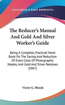 The Reducer's Manual And Gold And Silver Worker's Guide