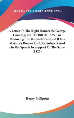 A Letter to the Right Honorable George Canning, on the Bill of 1825, for Removing the Disqualifications of His Majesty's Roman Catholic Subjects and on His Speech in Support of the Same (1827)