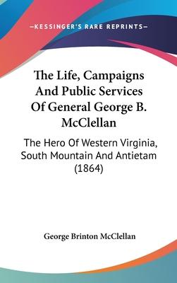 The Life, Campaigns and Public Services of General George B. McClellan
