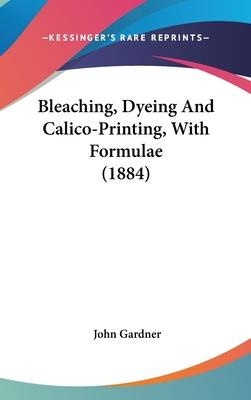 Bleaching, Dyeing and Calico-Printing, with Formulae (1884)