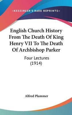 English Church History from the Death of King Henry VII to the Death of Archbishop Parker