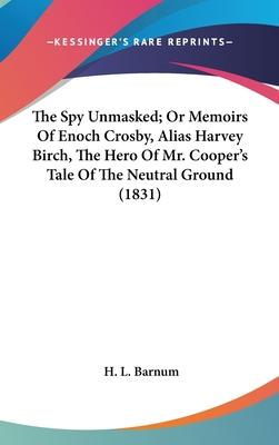 The Spy Unmasked; Or Memoirs of Enoch Crosby, Alias Harvey Birch, the Hero of Mr. Cooper's Tale of the Neutral Ground (1831)