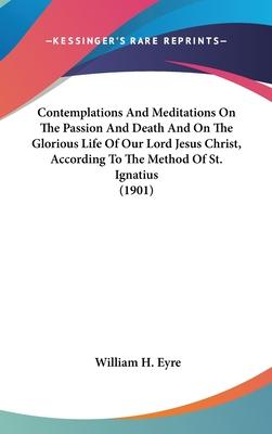 Contemplations and Meditations on the Passion and Death and on the Glorious Life of Our Lord Jesus Christ, According to the Method of St. Ignatius (1901)