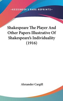 Shakespeare the Player and Other Papers Illustrative of Shakespeare's Individuality (1916)
