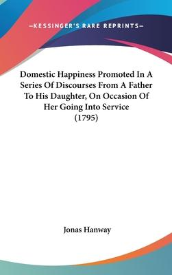 Domestic Happiness Promoted in a Series of Discourses from a Father to His Daughter, on Occasion of Her Going Into Service (1795)