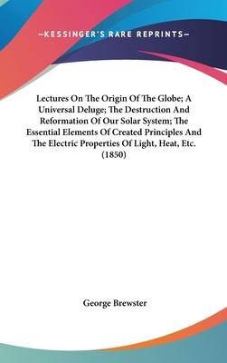 Lectures on the Origin of the Globe; A Universal Deluge; The Destruction and Reformation of Our Solar System; The Essential Elements of Created Principles and the Electric Properties of Light, Heat, Etc. (1850)
