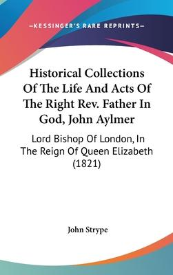 Historical Collections of the Life and Acts of the Right REV. Father in God, John Aylmer