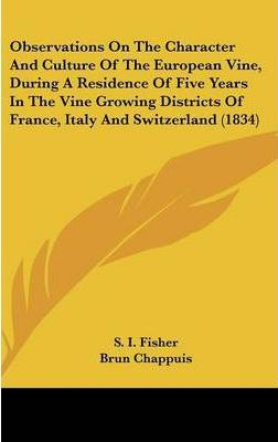 Observations on the Character and Culture of the European Vine, During a Residence of Five Years in the Vine Growing Districts of France, Italy and Switzerland (1834)