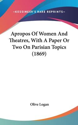 Apropos of Women and Theatres, with a Paper or Two on Parisian Topics (1869)