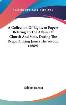 A Collection of Eighteen Papers Relating to the Affairs of Church and State, During the Reign of King James the Second (1689)