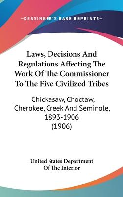 Laws, Decisions and Regulations Affecting the Work of the Commissioner to the Five Civilized Tribes