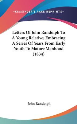 Letters of John Randolph to a Young Relative; Embracing a Series of Years from Early Youth to Mature Manhood (1834)