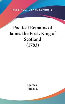 Poetical Remains of James the First, King of Scotland (1783)