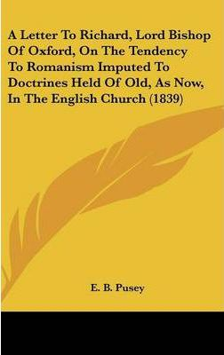 A Letter to Richard, Lord Bishop of Oxford, on the Tendency to Romanism Imputed to Doctrines Held of Old, as Now, in the English Church (1839)