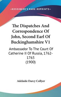 The Dispatches and Correspondence of John, Second Earl of Buckinghamshire V1