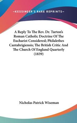A Reply to the REV. Dr. Turton's Roman Catholic Doctrine of the Eucharist Considered; Philalethes Cantabrigiensis; The British Critic and the Church of England Quarterly (1839)