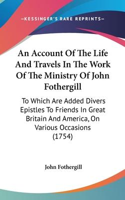 An Account of the Life and Travels in the Work of the Ministry of John Fothergill