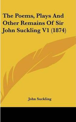 The Poems, Plays and Other Remains of Sir John Suckling V1 (1874)