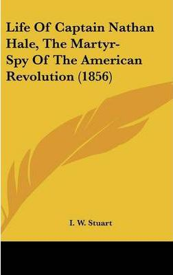 Life Of Captain Nathan Hale, The Martyr-Spy Of The American Revolution (1856)