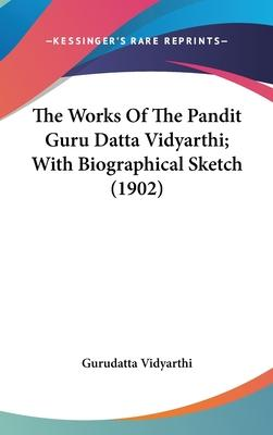 The Works of the Pandit Guru Datta Vidyarthi; With Biographical Sketch (1902)