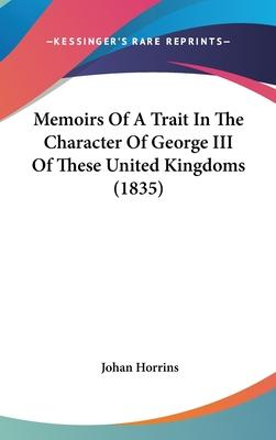 Memoirs of a Trait in the Character of George III of These United Kingdoms (1835)