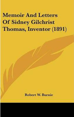 Memoir and Letters of Sidney Gilchrist Thomas, Inventor (1891)