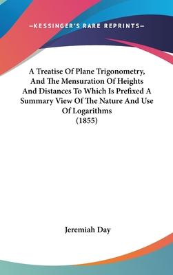 A Treatise Of Plane Trigonometry, And The Mensuration Of Heights And Distances To Which Is Prefixed A Summary View Of The Nature And Use Of Logarithms (1855)