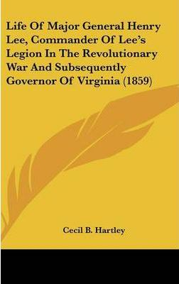 Life Of Major General Henry Lee, Commander Of Lee's Legion In The Revolutionary War And Subsequently Governor Of Virginia (1859)