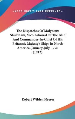 The Dispatches of Molyneux Shuldham, Vice-Admiral of the Blue and Commander-In-Chief of His Britannic Majesty's Ships in North America, January-July, 1776 (1913)