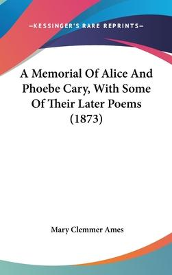 A Memorial Of Alice And Phoebe Cary, With Some Of Their Later Poems (1873)