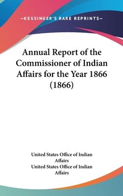 Annual Report of the Commissioner of Indian Affairs for the Year 1866 (1866)
