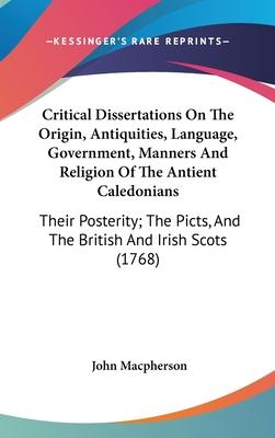 Critical Dissertations On The Origin, Antiquities, Language, Government, Manners And Religion Of The Antient Caledonians
