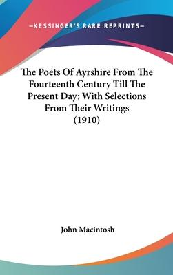 The Poets of Ayrshire from the Fourteenth Century Till the Present Day; With Selections from Their Writings (1910)