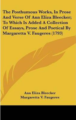 The Posthumous Works, in Prose and Verse of Ann Eliza Bleecker; To Which Is Added a Collection of Essays, Prose and Poetical by Margaretta V. Faugeres (1793)