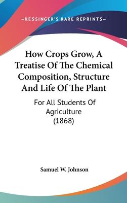 How Crops Grow, a Treatise of the Chemical Composition, Structure and Life of the Plant